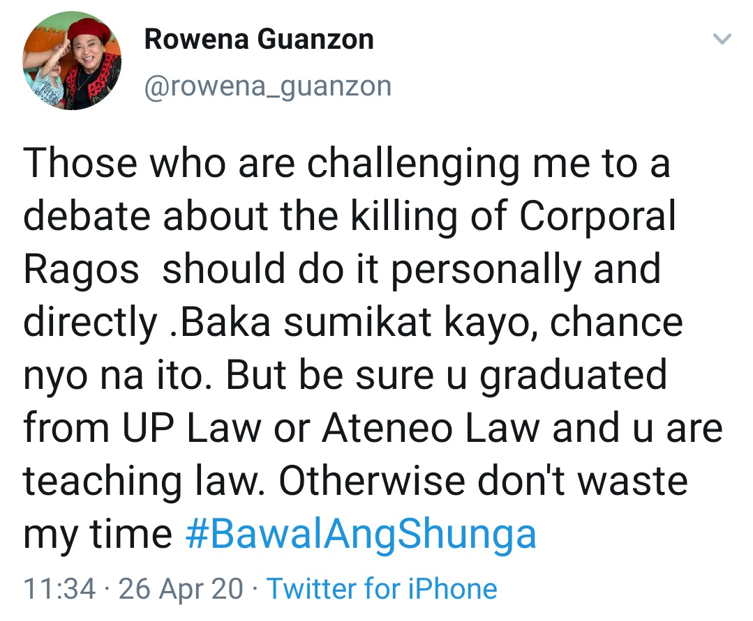 Those who are challenging me to a debate about the killing of Corporal Ragos  should do it personally and directly .Baka sumikat kayo, chance nyo na ito. But be sure u graduated from UP Law or Ateneo Law and u are teaching law. Otherwise don't waste my time #BawalAngShunga