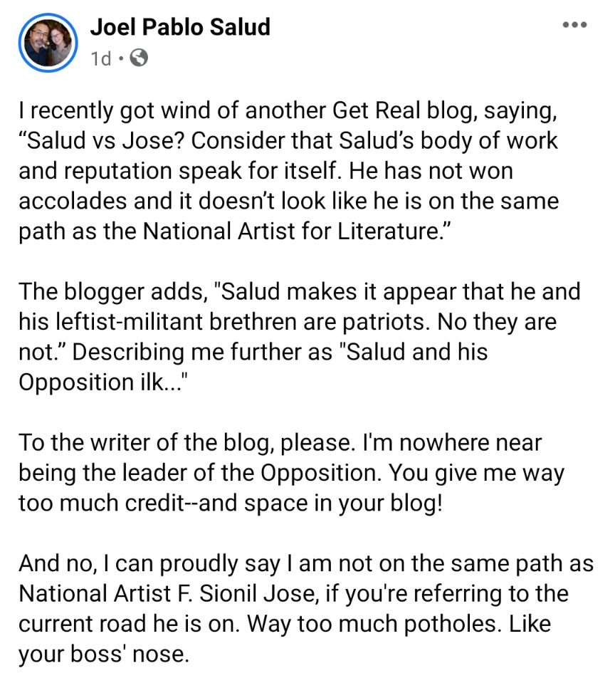 I recently got wind of another Get Real blog, saying, 'Salud vs Jose? Consider that Salud's body of work and reputation speak for itself. He has not won accolades and it doesn't look like he is on the same path as the National Artist for Literature.'  The blogger adds, 'Salud makes it appear that he and his leftist-militant brethren are patriots. No they are not.' Describing me further as 'Salud and his Opposition ilk...'  To the writer of the blog, please. I'm nowhere near being the leader of the Opposition. You give me way too much credit--and space in your blog!   And no, I can proudly say I am not on the same path as National Artist F. Sionil Jose, if you're referring to the current road he is on. Way too much potholes. Like your boss' nose.